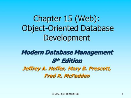 © 2007 by Prentice Hall 1 Chapter 15 (Web): Object-Oriented Database Development Modern Database Management 8 th Edition Jeffrey A. Hoffer, Mary B. Prescott,