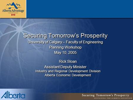 Securing Tomorrow's Prosperity University of Calgary – Faculty of Engineering Planning Workshop May 10, 2005 Rick Sloan Assistant Deputy Minister Industry.