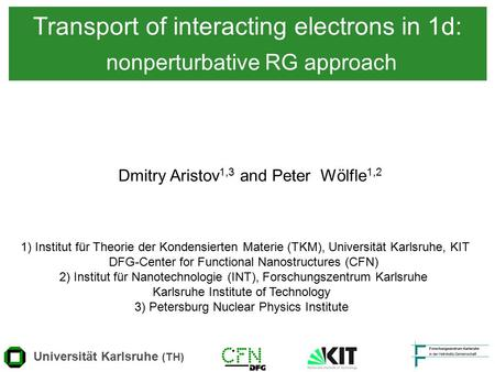 Transport of interacting electrons in 1d: nonperturbative RG approach Dmitry Aristov 1,3 and Peter Wölfle 1,2 Universität Karlsruhe (TH) 1) Institut für.