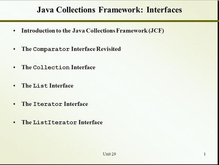 Unit 291 Java Collections Framework: Interfaces Introduction to the Java Collections Framework (JCF) The Comparator Interface Revisited The Collection.