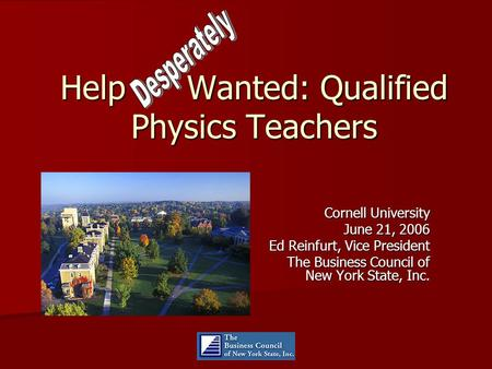 Help Wanted: Qualified Physics Teachers Cornell University June 21, 2006 Ed Reinfurt, Vice President The Business Council of New York State, Inc.