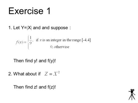 Exercise 1 1. Let Y=  X  and and suppose : Then find y! and f(y)! 2. What about if Then find z! and f(z)!