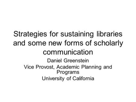 Strategies for sustaining libraries and some new forms of scholarly communication Daniel Greenstein Vice Provost, Academic Planning and Programs University.