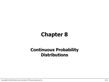 Copyright © 2005 Brooks/Cole, a division of Thomson Learning, Inc. 8.1 Chapter 8 Continuous Probability Distributions.