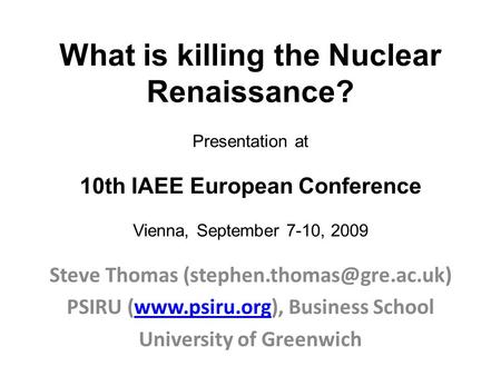 What is killing the Nuclear Renaissance? Presentation at 10th IAEE European Conference Vienna, September 7-10, 2009 Steve Thomas
