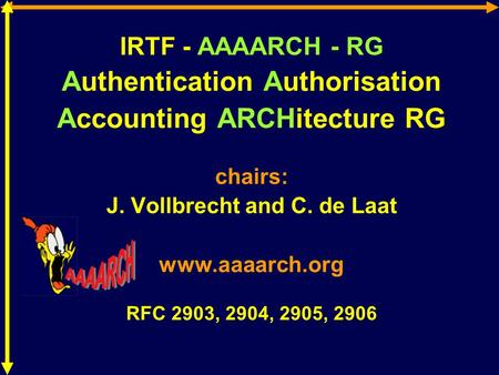 IRTF - AAAARCH - RG Authentication Authorisation Accounting ARCHitecture RG chairs: J. Vollbrecht and C. de Laat www.aaaarch.org RFC 2903, 2904, 2905,
