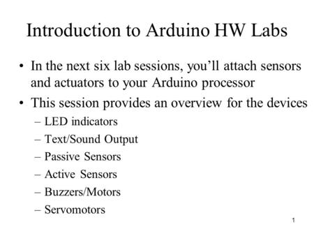 Introduction to Arduino HW Labs In the next six lab sessions, you'll attach sensors and actuators to your Arduino processor This session provides an overview.