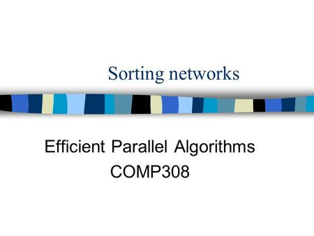 Sorting networks Efficient Parallel Algorithms COMP308.