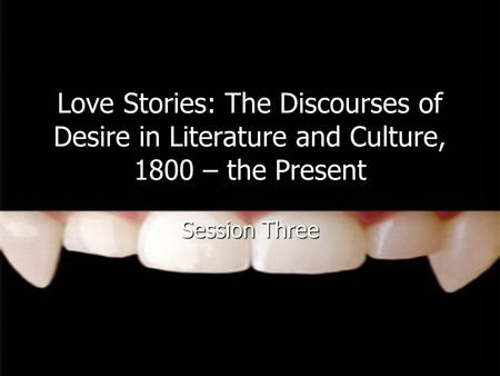 Love Stories: The Discourses of Desire in Literature and Culture, 1800 – the Present Session Three.