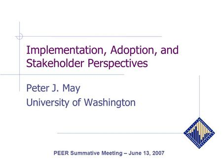 Implementation, Adoption, and Stakeholder Perspectives Peter J. May University of Washington PEER Summative Meeting – June 13, 2007.