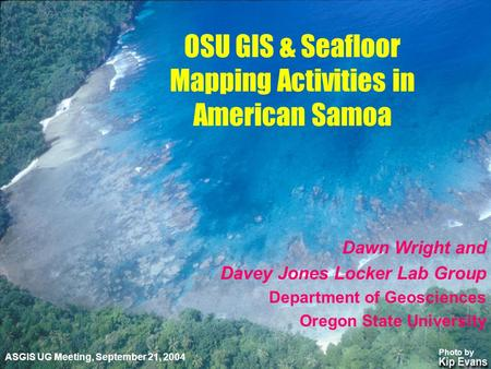 Dawn Wright and Davey Jones Locker Lab Group Department of Geosciences Oregon State University OSU GIS & Seafloor Mapping Activities in American Samoa.