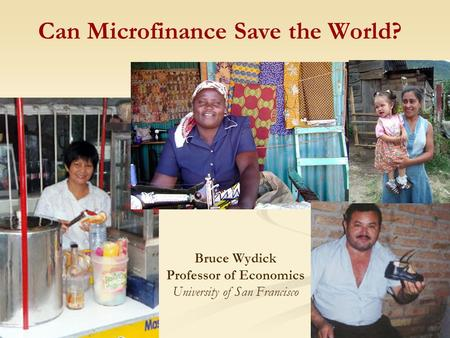 Can Microfinance Save the World? Bruce Wydick Professor of Economics University of San Francisco.
