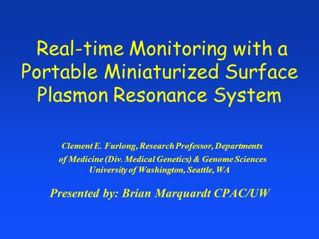 Real-time Monitoring with a Portable Miniaturized Surface Plasmon Resonance System Clement E. Furlong, Research Professor, Departments of Medicine (Div.
