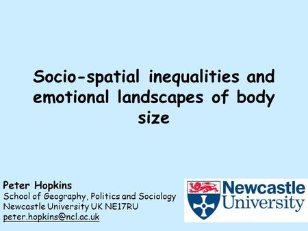 Socio-spatial inequalities and emotional landscapes of body size Peter Hopkins School of Geography, Politics and Sociology Newcastle University UK NE17RU.