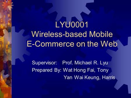 LYU0001 Wireless-based Mobile E-Commerce on the Web Supervisor: Prof. Michael R. Lyu Prepared By: Wat Hong Fai, Tony Yan Wai Keung, Harris.