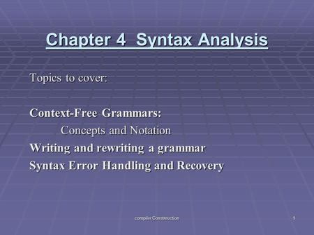 Compiler Constreuction 1 Chapter 4 Syntax Analysis Topics to cover: Context-Free Grammars: Concepts and Notation Writing and rewriting a grammar Syntax.