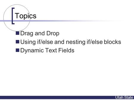 Utah State Topics Drag and Drop Using if/else and nesting if/else blocks Dynamic Text Fields.