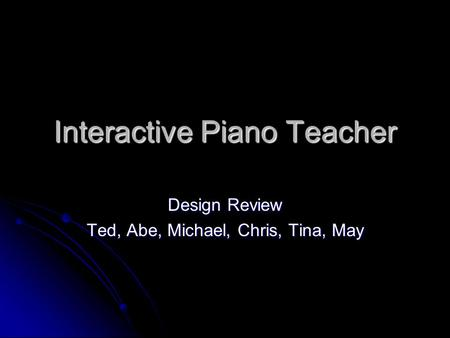 Interactive Piano Teacher Design Review Ted, Abe, Michael, Chris, Tina, May.