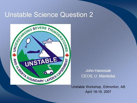 Unstable Science Question 2 John Hanesiak CEOS, U. Manitoba Unstable Workshop, Edmonton, AB April 18-19, 2007.