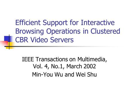 Efficient Support for Interactive Browsing Operations in Clustered CBR Video Servers IEEE Transactions on Multimedia, Vol. 4, No.1, March 2002 Min-You.