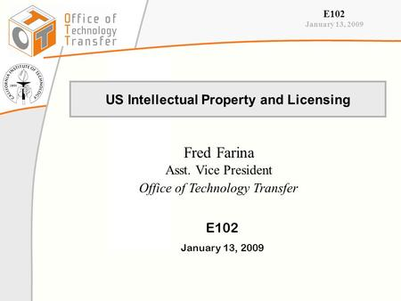 E102 January 13, 2009 US Intellectual Property and Licensing Fred Farina Asst. Vice President Office of Technology Transfer E102 January 13, 2009.