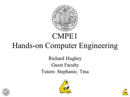 1 CMPE1 Hands-on Computer Engineering Richard Hughey Guest Faculty Tutors: Stephanie, Tina.