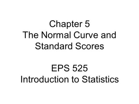 Chapter 5 The Normal Curve and Standard Scores EPS 525 Introduction to Statistics.