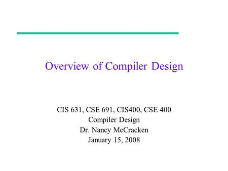 Overview of Compiler Design CIS 631, CSE 691, CIS400, CSE 400 Compiler Design Dr. Nancy McCracken January 15, 2008.