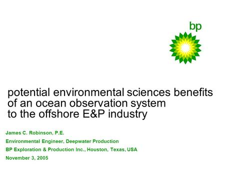 Potential environmental sciences benefits of an ocean observation system to the offshore E&P industry James C. Robinson, P.E. Environmental Engineer, Deepwater.