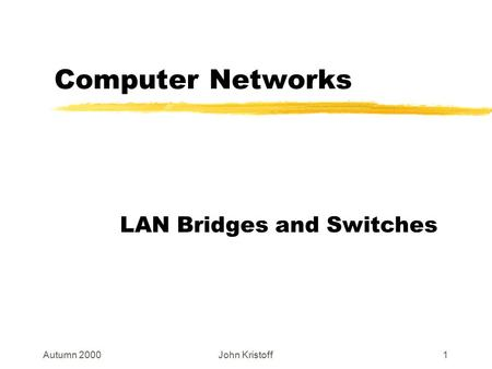 Autumn 2000John Kristoff1 Computer Networks LAN Bridges and Switches.