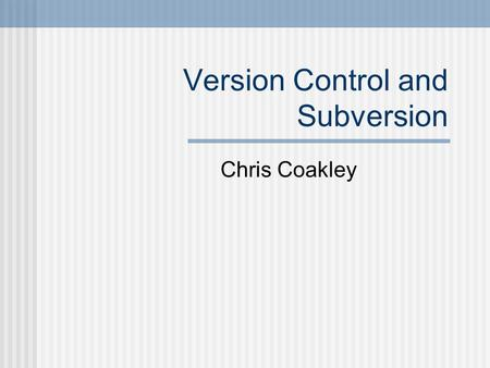 Version Control and Subversion Chris Coakley. Outline What is Version Control? Why use it? Using Subversion (SVN)