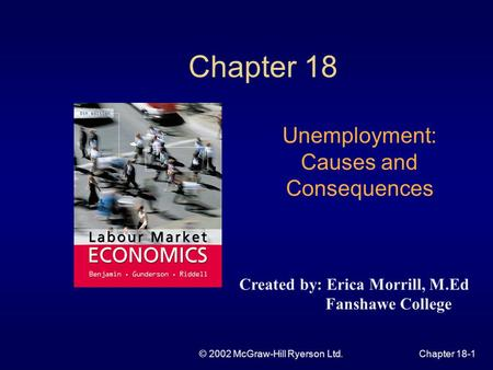 © 2002 McGraw-Hill Ryerson Ltd.Chapter 18-1 Chapter 18 Unemployment: Causes and Consequences Created by: Erica Morrill, M.Ed Fanshawe College.