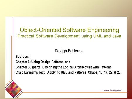 Object-Oriented Software Engineering Practical Software Development using UML and Java Design Patterns Sources: Chapter 6: Using Design Patterns, and Chapter.