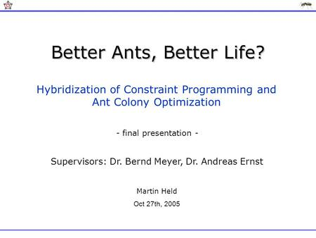 Better Ants, Better Life? Hybridization of Constraint Programming and Ant Colony Optimization Supervisors: Dr. Bernd Meyer, Dr. Andreas Ernst Martin Held.