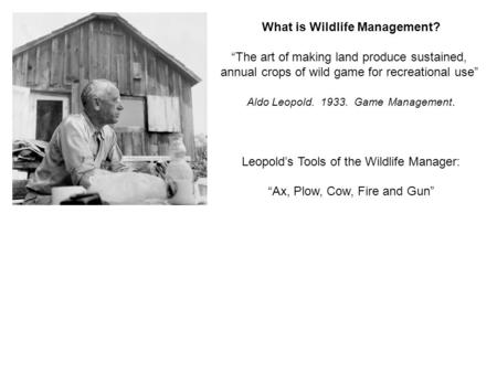 "What is Wildlife Management? ""The art of making land produce sustained, annual crops of wild game for recreational use"" Aldo Leopold. 1933. Game Management."