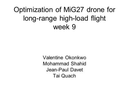 Optimization of MiG27 drone for long-range high-load flight week 9 Valentine Okonkwo Mohammad Shahid Jean-Paul Davet Tai Quach.
