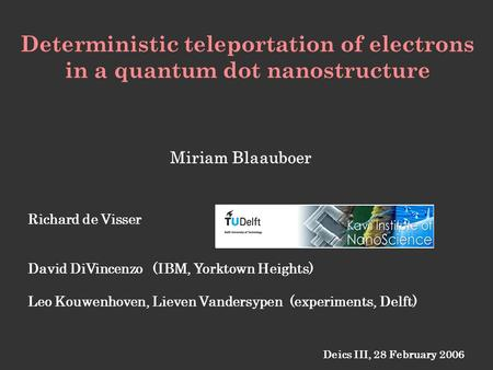 Deterministic teleportation of electrons in a quantum dot nanostructure Deics III, 28 February 2006 Richard de Visser David DiVincenzo (IBM, Yorktown Heights)