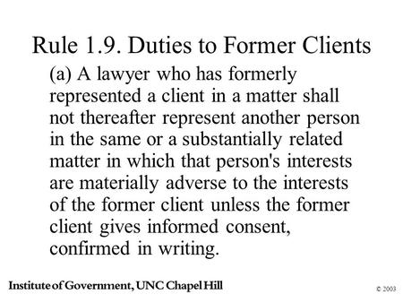 © 2003 Rule 1.9. Duties to Former Clients (a) A lawyer who has formerly represented a client in a matter shall not thereafter represent another person.