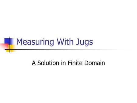 Measuring With Jugs A Solution in Finite Domain. Intro to Mozart - Oz variables -- a set of alphanumeric characters statring with a CAPITOL letter – you.