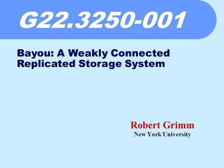 G22.3250-001 Robert Grimm New York University Bayou: A Weakly Connected Replicated Storage System.