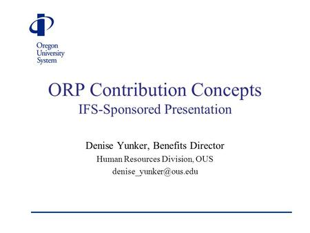 ORP Contribution Concepts IFS-Sponsored Presentation Denise Yunker, Benefits Director Human Resources Division, OUS