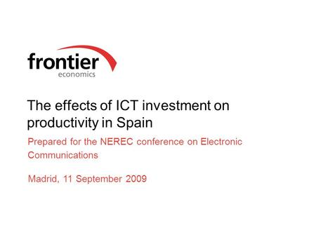 The effects of ICT investment on productivity in Spain Prepared for the NEREC conference on Electronic Communications Madrid, 11 September 2009.