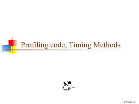 27-Jun-15 Profiling code, Timing Methods. Optimization Optimization is the process of making a program as fast (or as small) as possible Here's what the.