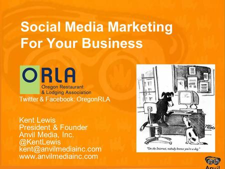 Social Media Marketing For Your Business Twitter & Facebook: OregonRLA Kent Lewis President & Founder Anvil Media,