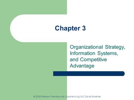 Chapter 3 Organizational Strategy, Information Systems, and Competitive Advantage © 2008 Pearson Prentice Hall, Experiencing MIS, David Kroenke.