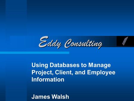 E ddy Consulting Using Databases to Manage Project, Client, and Employee Information James Walsh.