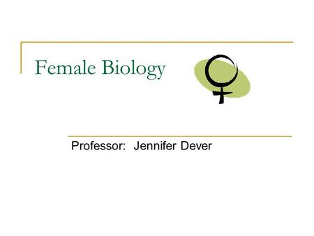 Female Biology Professor: Jennifer Dever. Class Introduction I. Course Information II. Why Female Biology? III. What do you think?