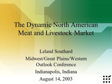 The Dynamic North American Meat and Livestock Market Leland Southard Midwest/Great Plains/Western Outlook Conference Indianapolis, Indiana August 14, 2003.