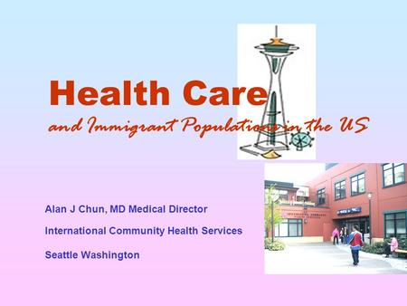 Health Care and Immigrant Populations in the US Seattle Washington Alan J Chun, MD Medical Director International Community Health Services.