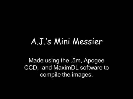 A.J.'s Mini Messier Made using the.5m, Apogee CCD, and MaximDL software to compile the images.